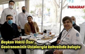 Başkan Vekili Özer Gastronominin Ustalarıyla kahvaltıda buluştu