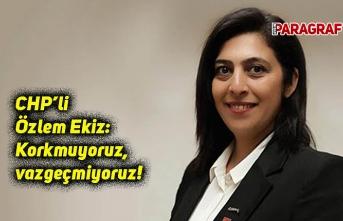 CHP'li Özlem Ekiz: Korkmuyoruz, vazgeçmiyoruz!