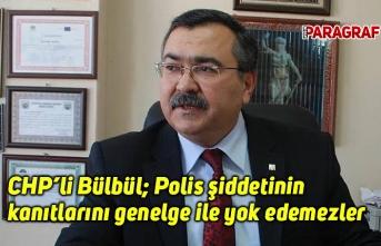 CHP'li Bülbül: Polis şiddetinin kanıtlarını genelge ile yok edemezler