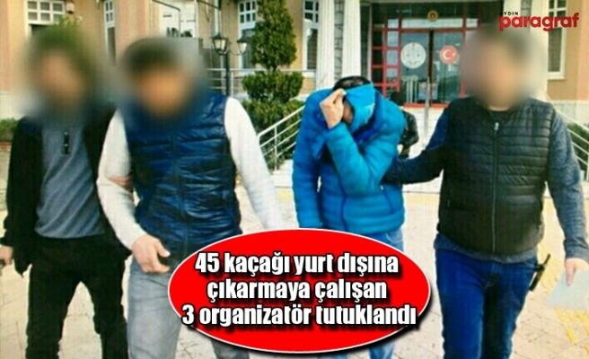 45 kaçağı yurt dışına çıkarmaya çalışan 3 organizatör tutuklandı