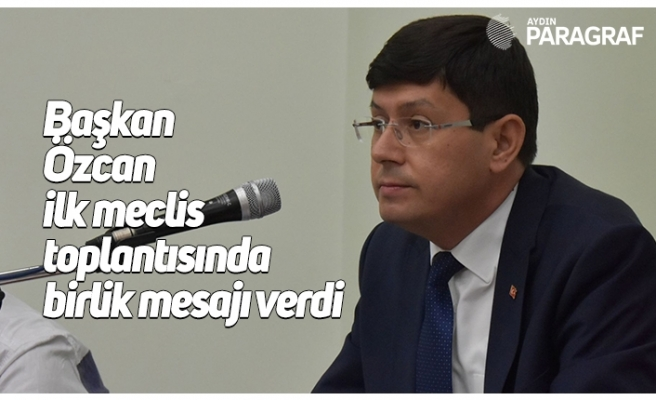 Başkan Özcan ilk meclis toplantısında birlik mesajı verdi
