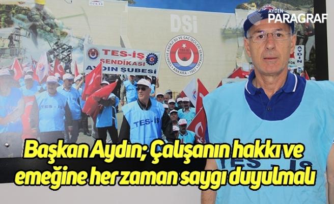 Başkan Aydın; Çalışanın hakkı ve emeğine her zaman saygı duyulmalı