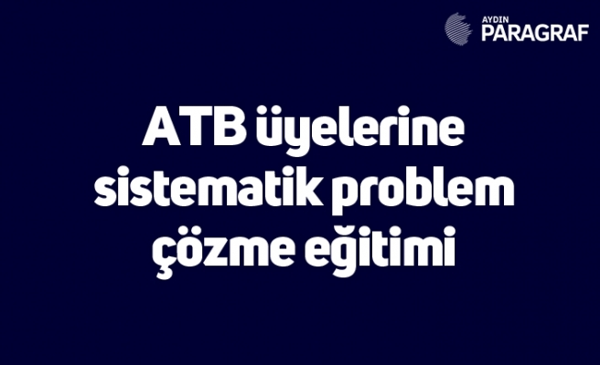 ATB üyelerine sistematik problem çözme eğitimi
