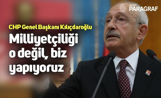 CHP Genel Başkanı Kemal Kılıçdaroğlu: Milliyetçiliği o değil, biz yapıyoruz