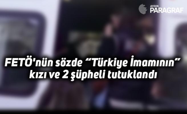 """FETÖ'nün sözde """"Türkiye İmamının"""" kızı ve 2 şüpheli tutuklandı"""