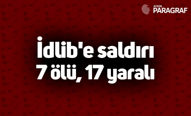İdlib'e saldırı 7 ölü, 17 yaralı