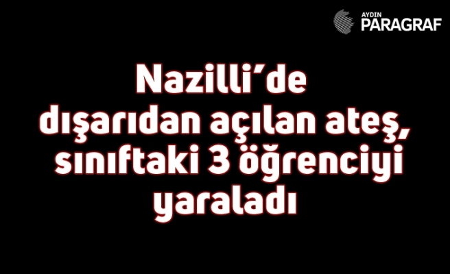 Nazilli'de dışarıdan açılan ateş, sınıftaki 3 öğrenciyi yaraladı