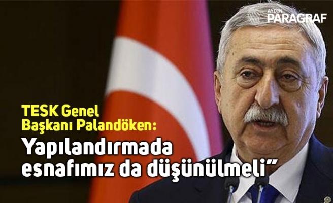 """TESK Genel Başkanı Palandöken: """"Yapılandırmada esnafımız da düşünülmeli"""""""