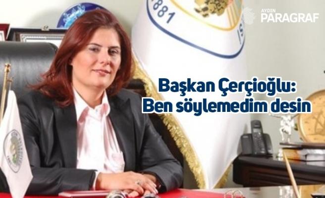 Başkan Çerçioğlu: Ben söylemedim desin