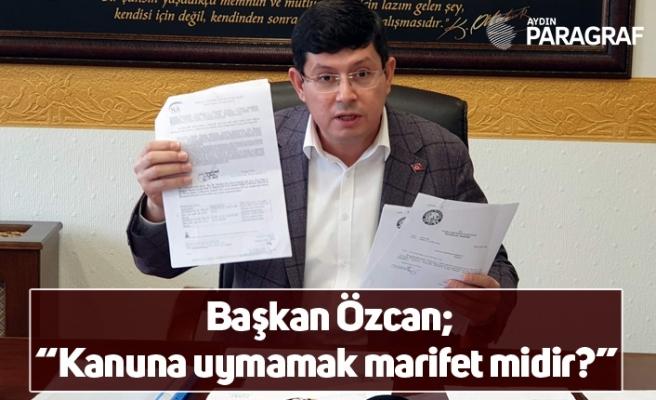 """Başkan Özcan; """"Kanuna uymamak marifet midir?"""""""