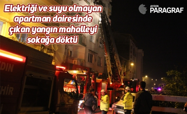 Elektriği ve suyu olmayan apartman dairesinde çıkan yangın mahalleyi sokağa döktü