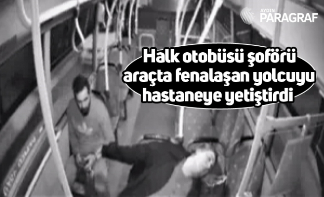 Halk otobüsü şoförü araçta fenalaşan yolcuyu hastaneye yetiştirdi