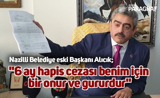 """Nazilli Belediye eski Başkanı Alıcık; """"6 ay hapis cezası benim için bir onur ve gururdur"""""""