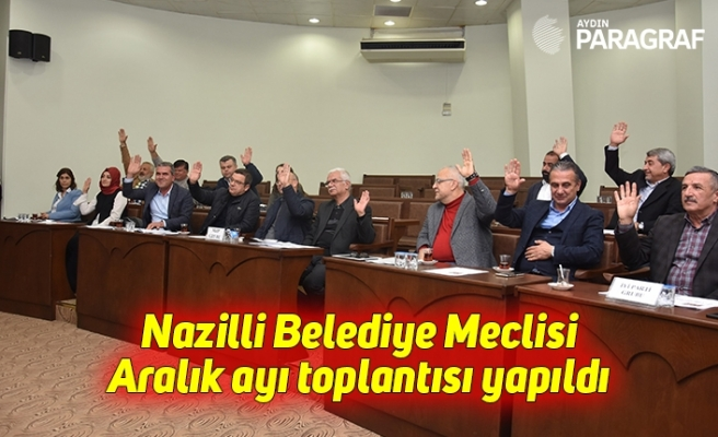 Nazilli Belediye Meclisi Aralık ayı toplantısı yapıldı