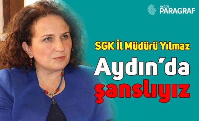 SGK İl Müdürü Yılmaz, Aydın'da şanslıyız