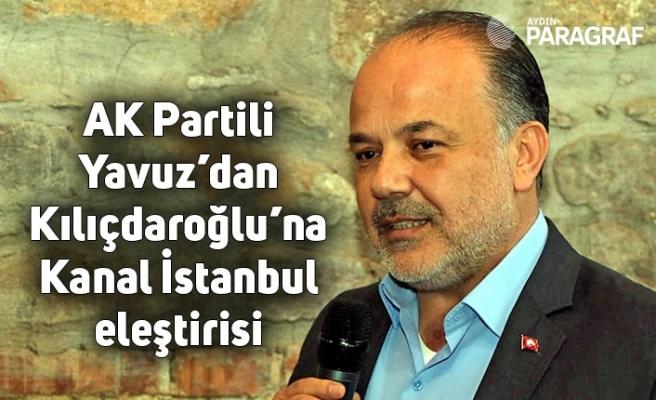AK Partili Yavuz'dan Kılıçdaroğlu'na Kanal İstanbul eleştirisi