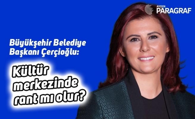 Başkan Çerçioğlu: Kültür merkezinde rant mı olur?
