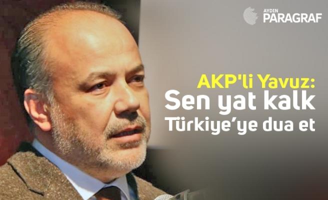 AKP'li Yavuz; Sen yat kalk Türkiye'ye dua et