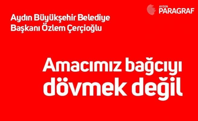 Aydın Büyükşehir Belediye Başkanı Özlem Çerçioğlu: Amacımız bağcıyı dövmek değil