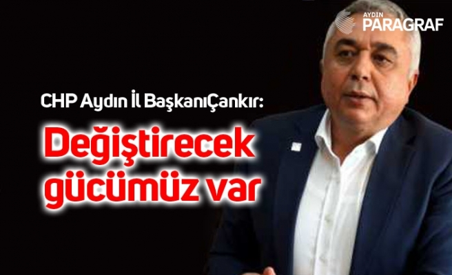 CHP Aydın İl BaşkanıÇankır: Değiştirecek gücümüz var