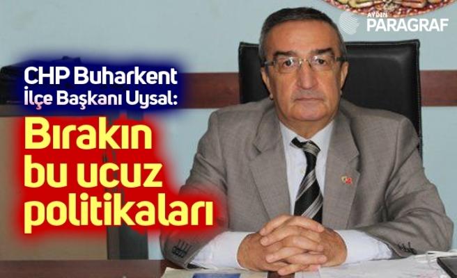 CHP Buharkent İlçe Başkanı Uysal: Bırakın bu ucuz politikaları