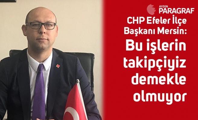 CHP Efeler İlçe Başkanı Mersin: Bu işlerin takipçiyiz demekle olmuyor