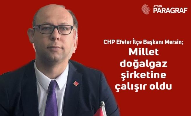 CHP Efeler İlçe Başkanı Mersin; Millet doğalgaz şirketine çalışır oldu