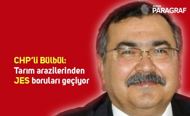 CHP'li Bülbül: Tarım arazilerinden JES boruları geçiyor