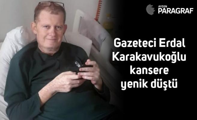 Gazeteci Erdal Karakavukoğlu kansere yenik düştü
