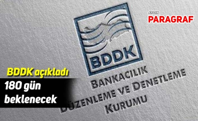 BDDK açıkladı; 180 gün beklenecek