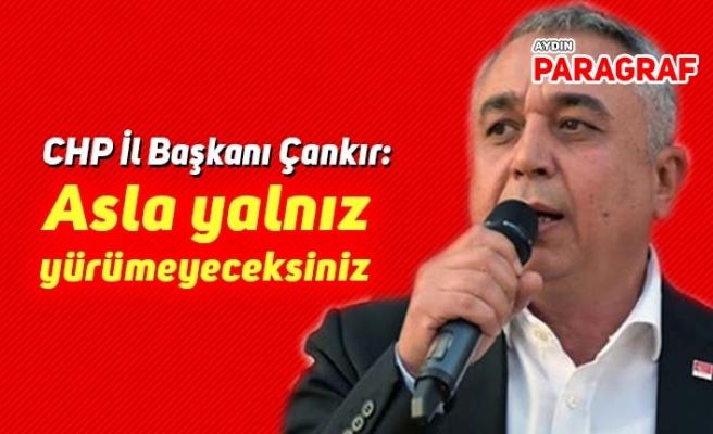 CHP İl Başkanı Çankır: Asla yalnız yürümeyeceksiniz