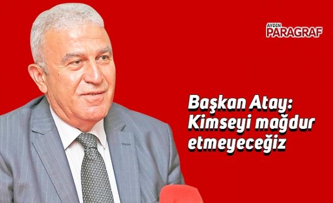 Başkan Atay: Kimseyi mağdur etmeyeceğiz