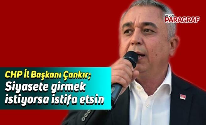 CHP İl Başkanı Çankır; Siyasete girmek istiyorsa istifa etsin