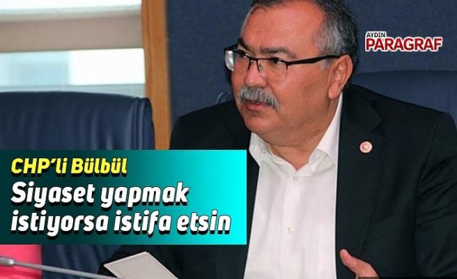 CHP'li Bülbül; Siyaset yapmak istiyorsa istifa etsin