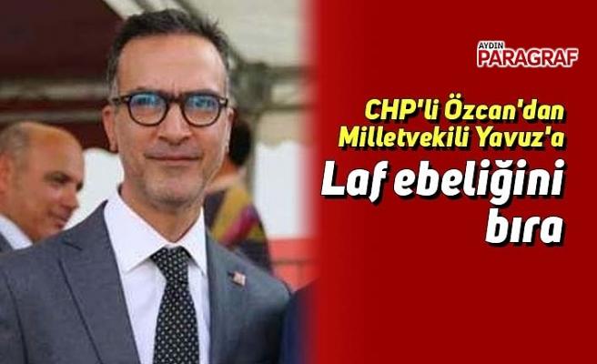 CHP'li Özcan'dan Milletvekili Yavuz'a Laf ebeliğini bıra