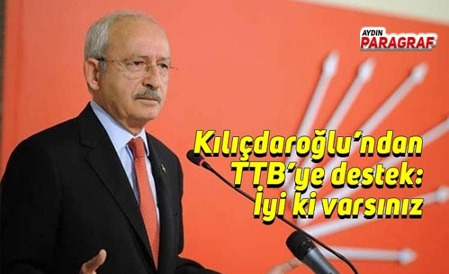 Kılıçdaroğlu'ndan TTB'ye destek: İyi ki varsınız