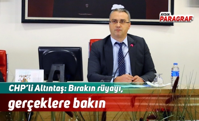 CHP'li Altıntaş: Bırakın rüyayı, gerçeklere bakın