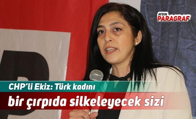 CHP'li Ekiz: Türk kadını bir çırpıda silkeleyecek sizi
