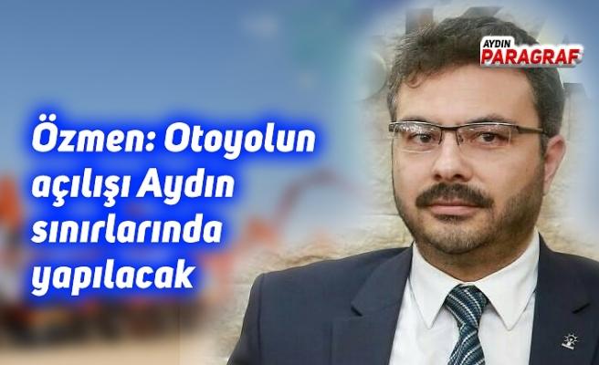 AK Parti İl Başkanı Özmen; Otoyolun açılışı Aydın sınırlarında yapılacak