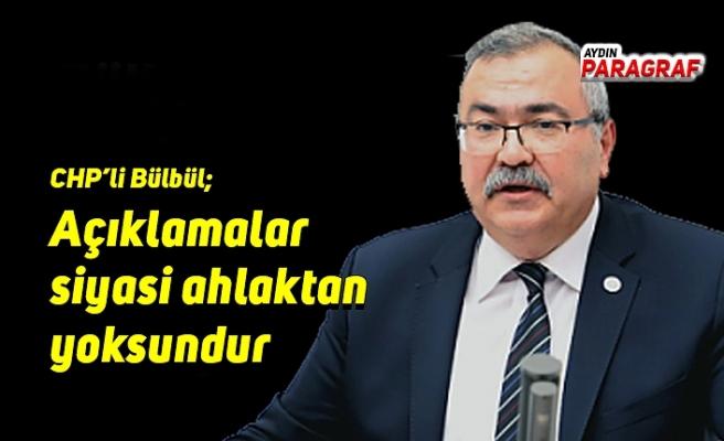 CHP'li Bülbül;  Açıklamalar siyasi ahlaktan yoksundur