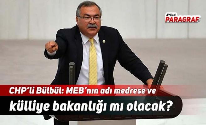 CHP'li Bülbül: MEB'nın adı medrese ve külliye bakanlığı mı olacak?