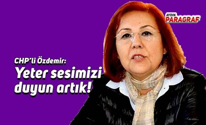 CHP'li Özdemir: Yeter sesimizi duyun artık!