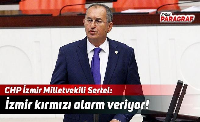 CHP'li Sertel; İzmir kırmızı alarm veriyor!