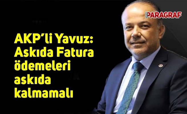 AKP'li Yavuz: Askıda Fatura ödemeleri askıda kalmamalı