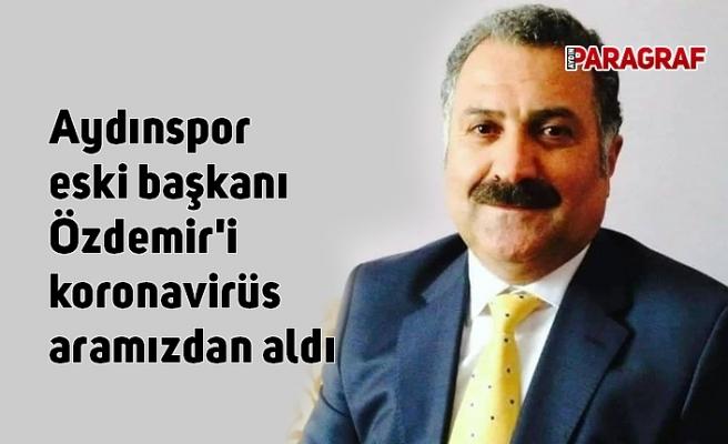 Aydınspor eski başkanı Özdemir'i koronavirüs aramızdan aldı