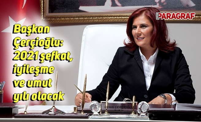 Başkan Çerçioğlu: 2021 şefkat, iyileşme ve umut yılı olacak