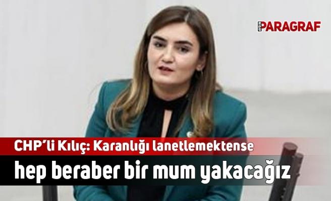 CHP İzmir Milletvekili Kılıç: Karanlığı lanetlemektense hep beraber bir mum yakacağız