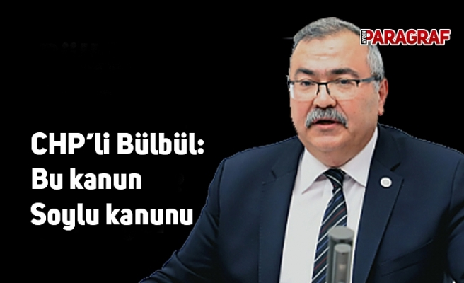 CHP'li Bülbül: Bu kanun Soylu kanunu
