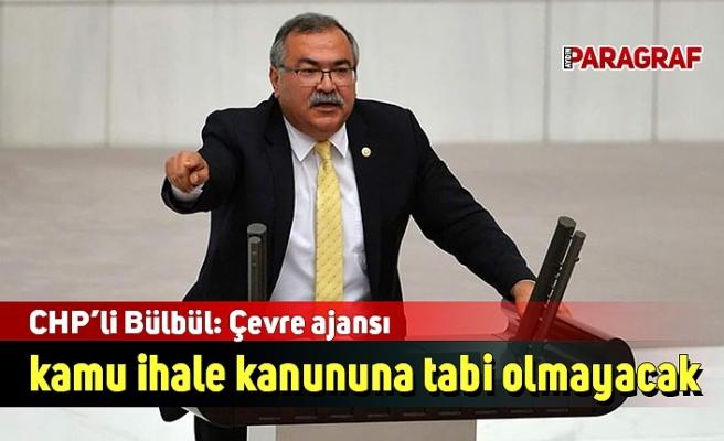 CHP'li Bülbül: Çevre ajansı kamu ihale kanununa tabi olmayacak