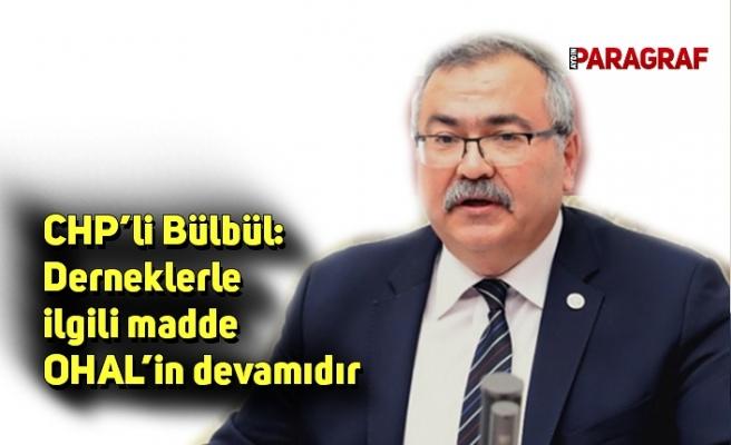 CHP'li Bülbül: Derneklerle ilgili madde OHAL'in devamıdır